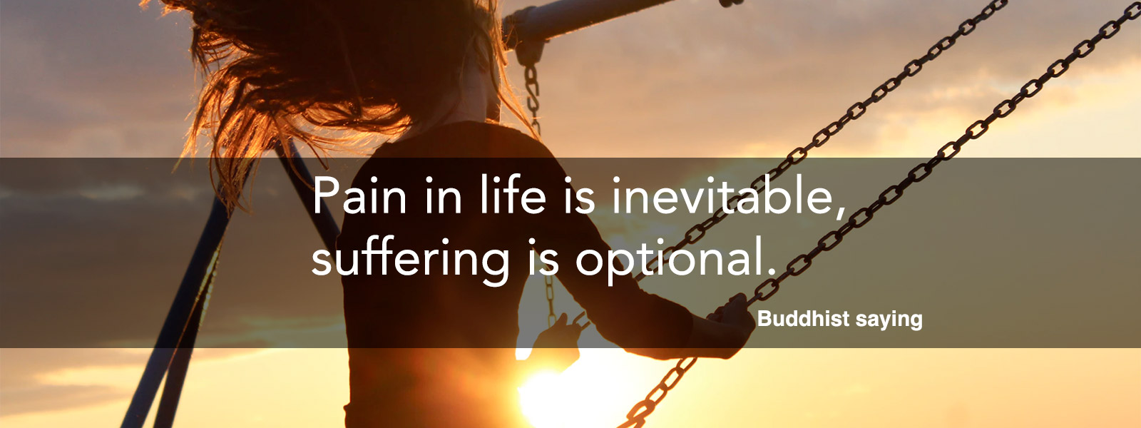 Pain in life is inevitable, suffering is optional.